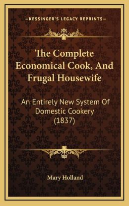 The Complete Economical Cook, And Frugal Housewife: An Entirely New System Of Domestic Cookery (1837)