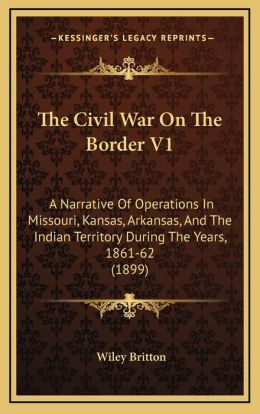 The Civil War On The Border V1: A Narrative Of Operations In Missouri, Kansas, Arkansas, And The Indian Territory During The Years, 1861-62 (1899)