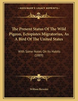 The Present Status Of The Wild Pigeon, Ectopistes Migratorius, As A Bird Of The United States: With Some Notes On Its Habits (1889)