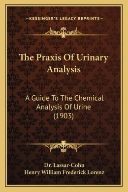 The Praxis Of Urinary Analysis: A Guide To The Chemical Analysis Of Urine (1903)