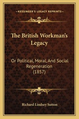 The British Workman's Legacy: Or Political, Moral, And Social Regeneration (1857)