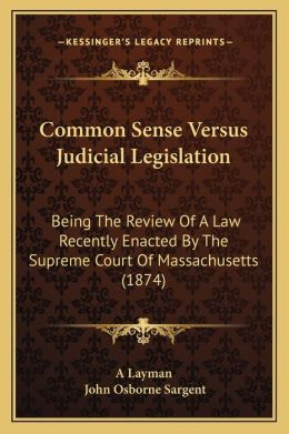 Common Sense Versus Judicial Legislation: Being The Review Of A Law Recently Enacted By The Supreme Court Of Massachusetts (1874)