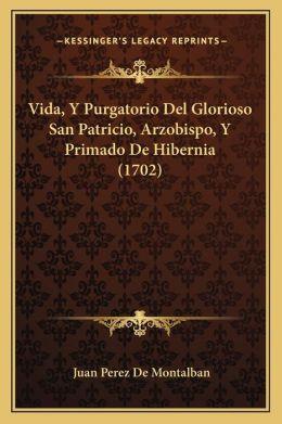 Vida, Y Purgatorio Del Glorioso San Patricio, Arzobispo, Y Primado De Hibernia (1702)