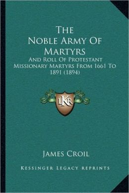 The Noble Army Of Martyrs: And Roll Of Protestant Missionary Martyrs From 1661 To 1891 (1894)