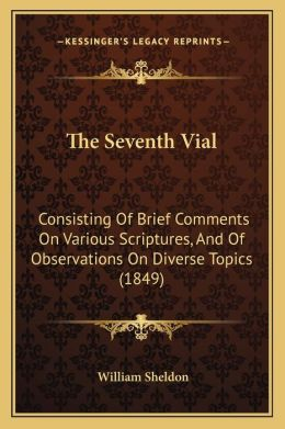 The Seventh Vial: Consisting Of Brief Comments On Various Scriptures, And Of Observations On Diverse Topics (1849)