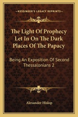 The Light Of Prophecy Let In On The Dark Places Of The Papacy: Being An Exposition Of Second Thessalonians 2:3-12 (1846)