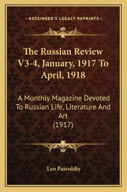 The Russian Review V3-4, January, 1917 To April, 1918: A Monthly Magazine Devoted To Russian Life, Literature And Art (1917)
