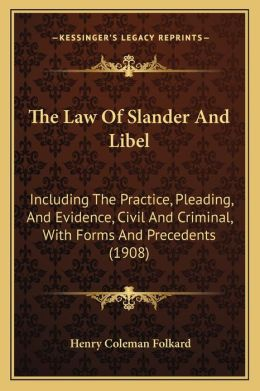 The Law Of Slander And Libel: Including The Practice, Pleading, And Evidence, Civil And Criminal, With Forms And Precedents (1908)