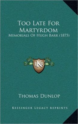 Too Late For Martyrdom: Memorials Of Hugh Barr (1875)