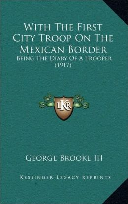 With the First City Troop on the Mexican Border: Being the Diary of a Trooper (1917)