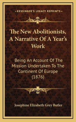 The New Abolitionists, A Narrative Of A Year's Work: Being An Account Of The Mission Undertaken To The Continent Of Europe (1876)