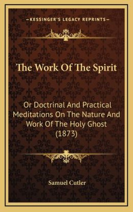The Work Of The Spirit: Or Doctrinal And Practical Meditations On The Nature And Work Of The Holy Ghost (1873)