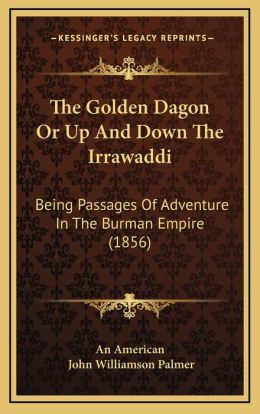 The Golden Dagon Or Up And Down The Irrawaddi: Being Passages Of Adventure In The Burman Empire (1856)