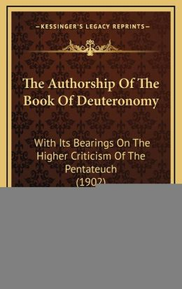 The Authorship Of The Book Of Deuteronomy: With Its Bearings On The Higher Criticism Of The Pentateuch (1902)
