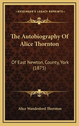 The Autobiography of Alice Thornton: Of East Newton, County, York (1875)
