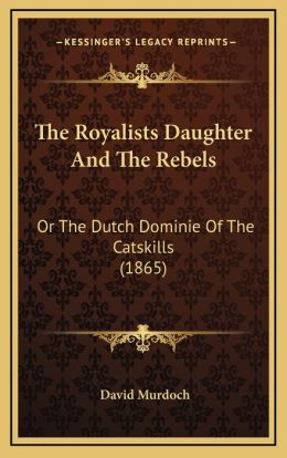 The Royalists Daughter And The Rebels: Or The Dutch Dominie Of The Catskills (1865)