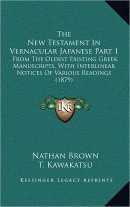 The New Testament In Vernacular Japanese Part 1: From The Oldest Existing Greek Manuscripts, With Interlinear Notices Of Various Readings (1879)