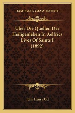 Uber Die Quellen Der Heiligenleben In Aelfrics Lives Of Saints I (1892)