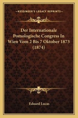 Der Internationale Pomologische Congress In Wien Vom 2 Bis 7 Oktober 1873 (1874)