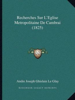 Recherches Sur L'Eglise Metropolitaine de Cambrai (1825)