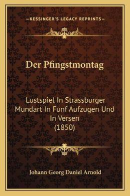 Der Pfingstmontag: Lustspiel In Strassburger Mundart In Funf Aufzugen Und In Versen (1850)