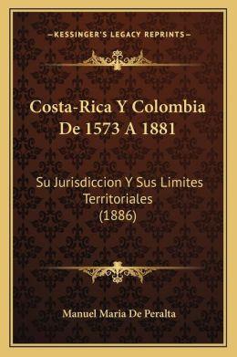 Costa-Rica y Colombia de 1573 a 1881 (Spanish Edition) Manuel Maria de Peralta
