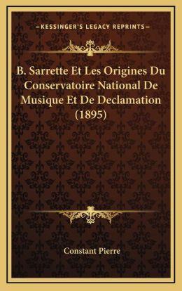 B. Sarrette Et Les Origines Du Conservatoire National De Musique Et De Declamation (1895)