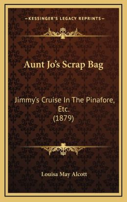 Aunt Jo's Scrap-Bag: Jimmy's Cruise In The Pinafore, Etc. (1879)