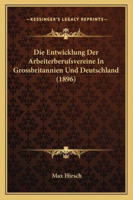 Die Entwicklung Der Arbeiterberufsvereine In Grossbritannien Und Deutschland (1896)