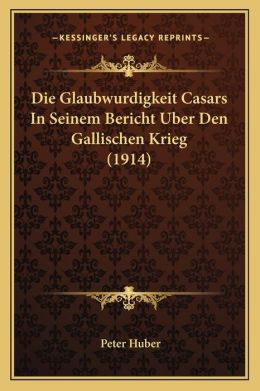 Die Glaubwurdigkeit Casars in Seinem Bericht Uber Den Gallischen Krieg (1914)