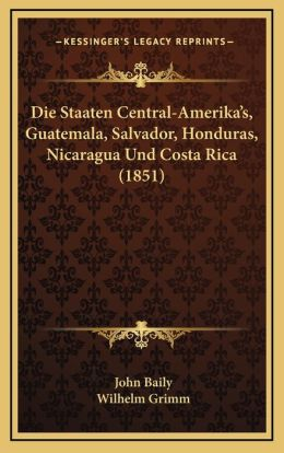Die Staaten Central-Amerika's, Guatemala, Salvador, Honduras, Nicaragua Und Costa Rica (1851)