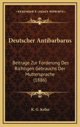 Deutscher Antibarbarus: Beitrage Zur Forderung Des Richtigen Gebrauchs Der Muttersprache (1886)
