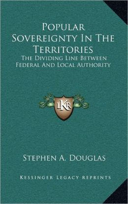 Popular Sovereignty In The Territories: The Dividing Line Between Federal And Local Authority