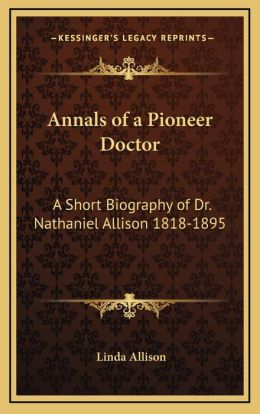 Annals of a Pioneer Doctor: A Short Biography of Dr. Nathaniel Allison 1818-1895: And the Story of His Medical Practice in Frontier Missouri
