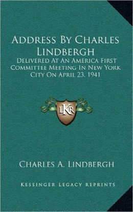 Address by Charles Lindbergh: Delivered at an America First Committee Meeting in New York City on April 23, 1941