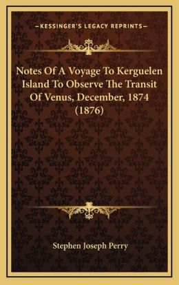 Notes Of A Voyage To Kerguelen Island To Observe The Transit Of Venus, December, 1874 (1876)