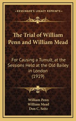 The Trial of William Penn and William Mead: For Causing a Tumult, at the Sessions Held at the Old Bailey in London (1919)