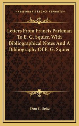 Letters From Francis Parkman To E. G. Squier, With Bibliographical Notes And A Bibliography Of E. G. Squier