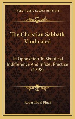The Christian Sabbath Vindicated: In Opposition To Skeptical Indifference And Infidel Practice (1798)