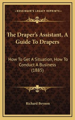 The Draper's Assistant, A Guide To Drapers: How To Get A Situation, How To Conduct A Business (1885)