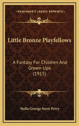 Little Bronze Playfellows: A Fantasy For Children And Grown-Ups (1915)