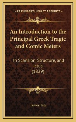 An Introduction to the Principal Greek Tragic and Comic Meters: In Scansion, Structure, and Ictus (1829)