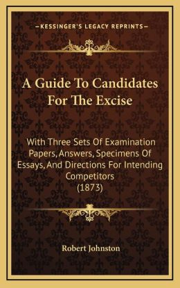 A Guide To Candidates For The Excise: With Three Sets Of Examination Papers, Answers, Specimens Of Essays, And Directions For Intending Competitors (1873)