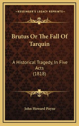 Brutus Or The Fall Of Tarquin: A Historical Tragedy, In Five Acts (1818)