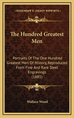 The Hundred Greatest Men: Portraits Of The One Hundred Greatest Men Of History, Reproduced From Fine And Rare Steel Engravings (1885)