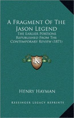 A Fragment Of The Jason Legend: The Earlier Portions Republished From The Contemporary Review (1871)