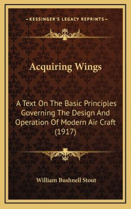Acquiring Wings: A Text On The Basic Principles Governing The Design And Operation Of Modern Air Craft (1917)