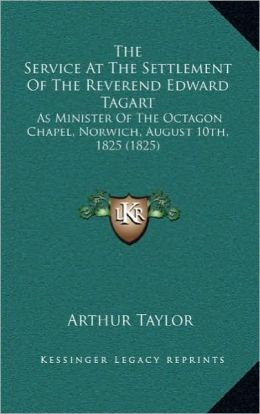 The Service At The Settlement Of The Reverend Edward Tagart: As Minister Of The Octagon Chapel, Norwich, August 10th, 1825 (1825)