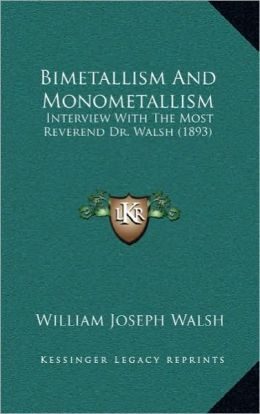 Bimetallism And Monometallism: Interview With The Most Reverend Dr. Walsh (1893)