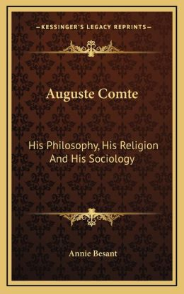 Auguste Comte: His Philosophy, His Religion And His Sociology